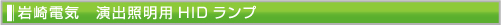 岩崎電気 演出照明用HIDランプ